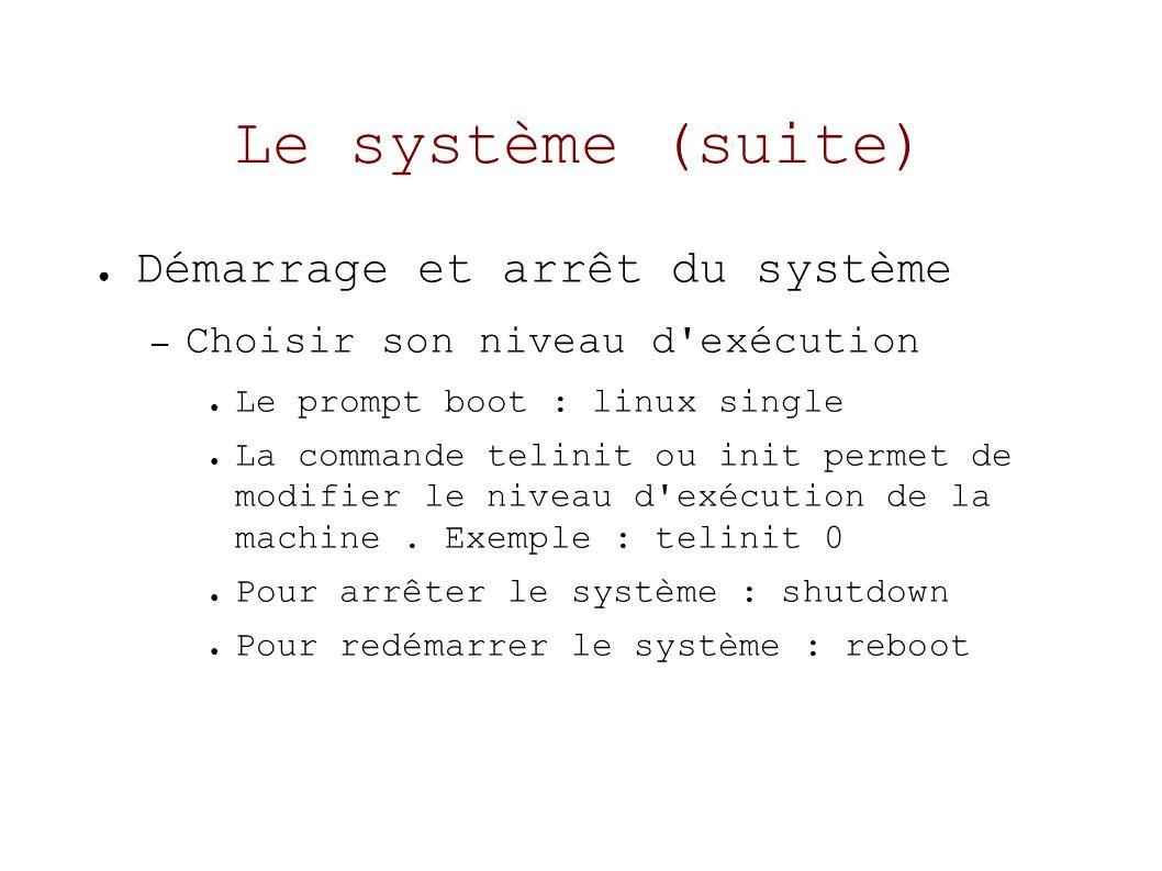 Le système (suite) Démarrage et arrêt du système – Choisir son niveau d exécution Le prompt boot : linux single La commande telinit ou init permet de modifier le niveau d exécution de la machine.
