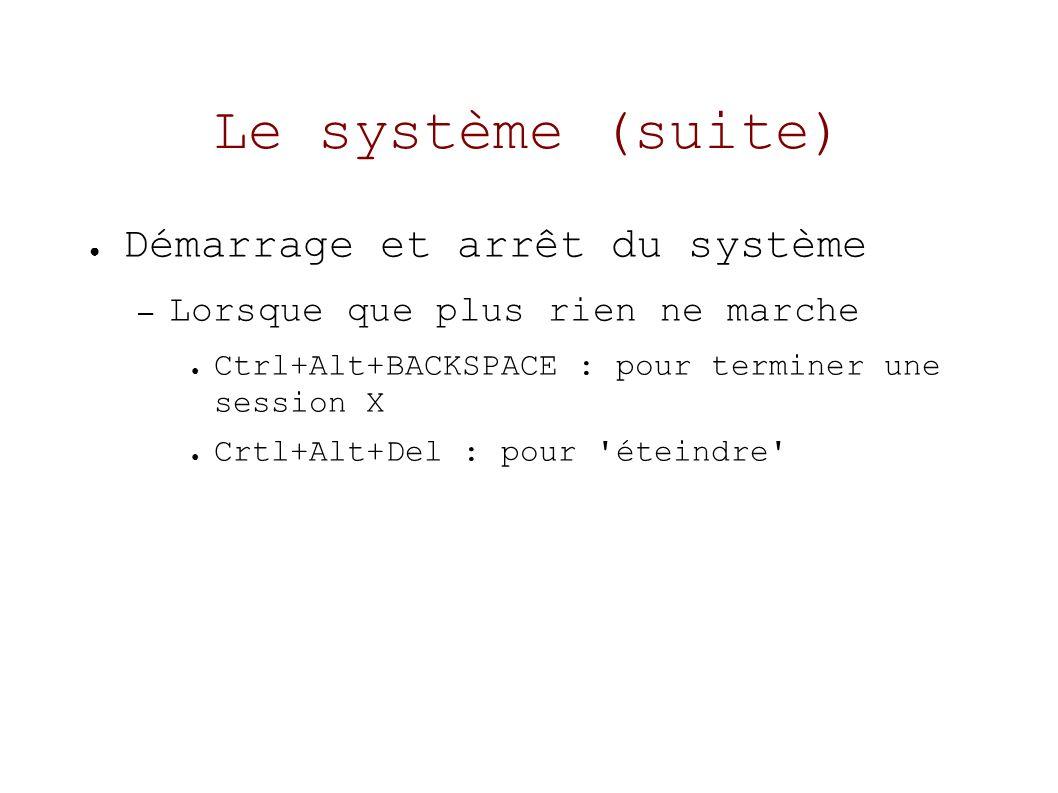 Le système (suite) Démarrage et arrêt du système – Lorsque que plus rien ne marche Ctrl+Alt+BACKSPACE : pour terminer une session X Crtl+Alt+Del : pour éteindre