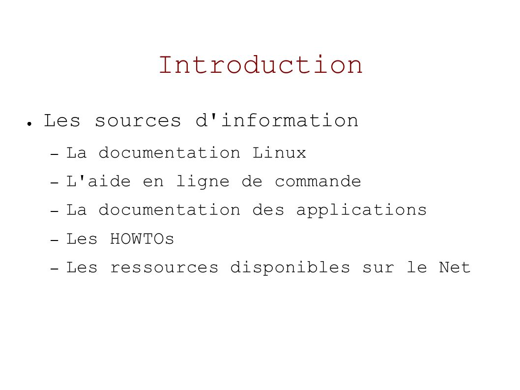 Introduction Les sources d information – La documentation Linux – L aide en ligne de commande – La documentation des applications – Les HOWTOs – Les ressources disponibles sur le Net