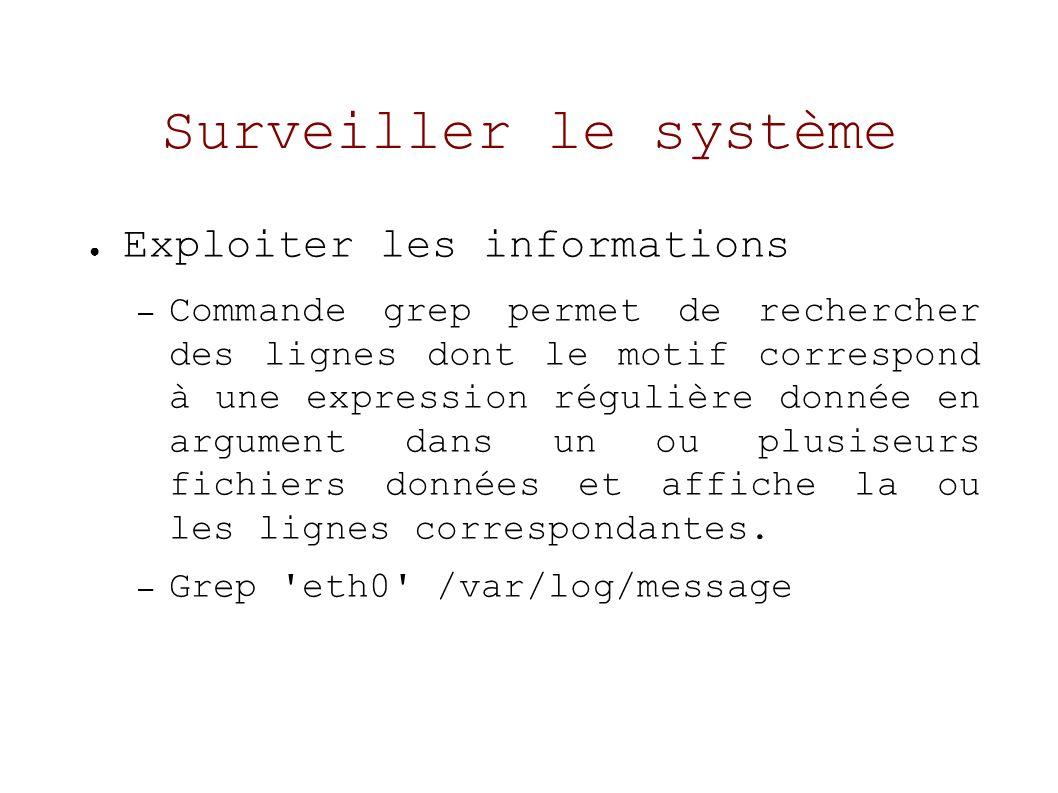 Surveiller le système Exploiter les informations – Commande grep permet de rechercher des lignes dont le motif correspond à une expression régulière donnée en argument dans un ou plusiseurs fichiers données et affiche la ou les lignes correspondantes.