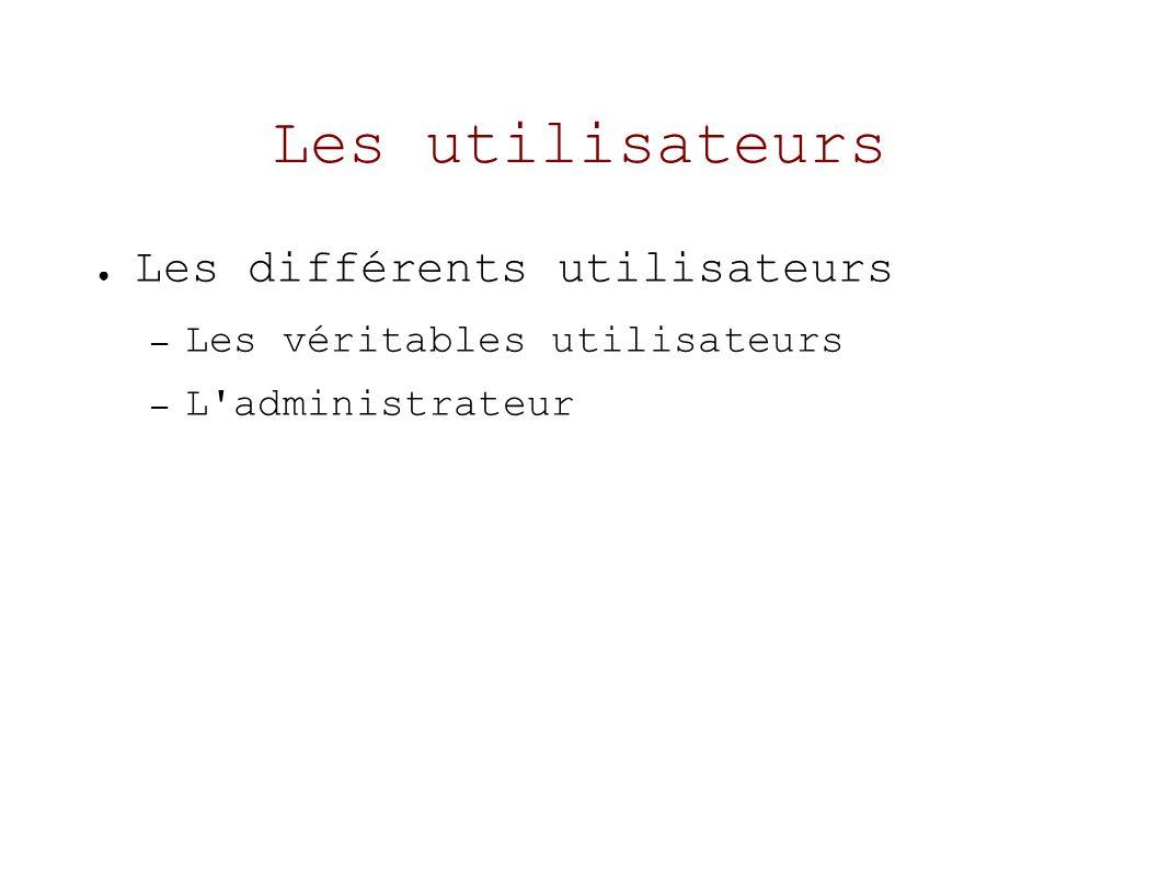 Les utilisateurs Les différents utilisateurs – Les véritables utilisateurs – L administrateur
