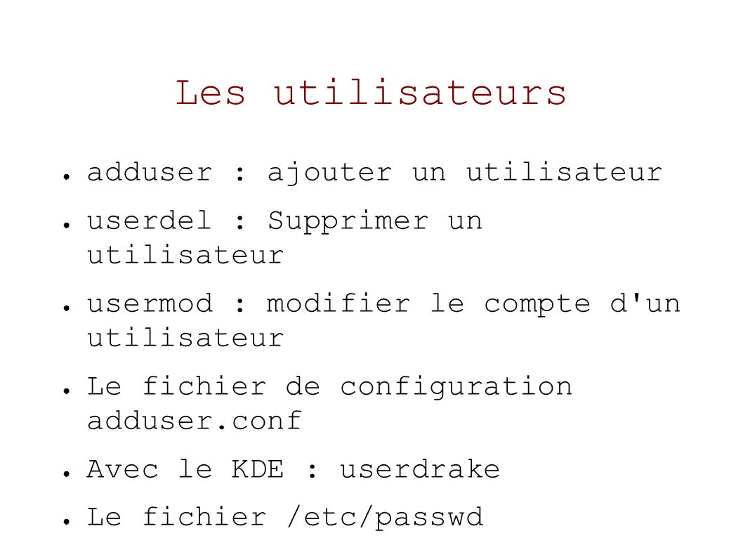 Les utilisateurs adduser : ajouter un utilisateur userdel : Supprimer un utilisateur usermod : modifier le compte d un utilisateur Le fichier de configuration adduser.conf Avec le KDE : userdrake Le fichier /etc/passwd