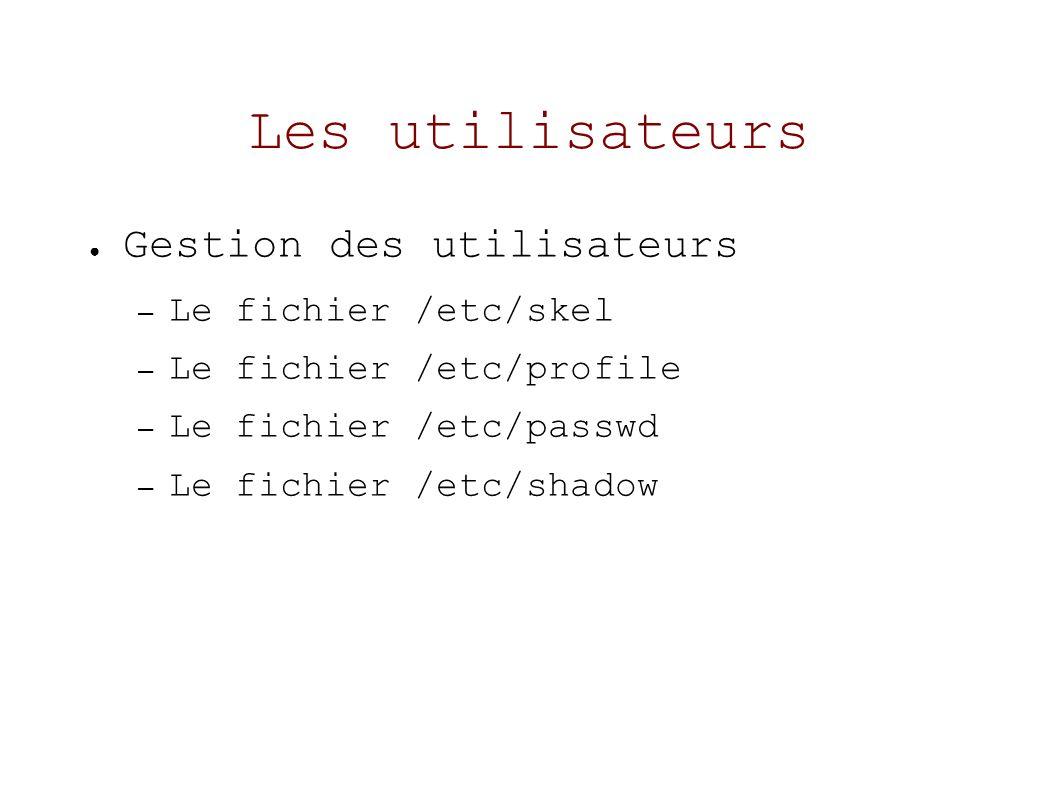 Les utilisateurs Gestion des utilisateurs – Le fichier /etc/skel – Le fichier /etc/profile – Le fichier /etc/passwd – Le fichier /etc/shadow