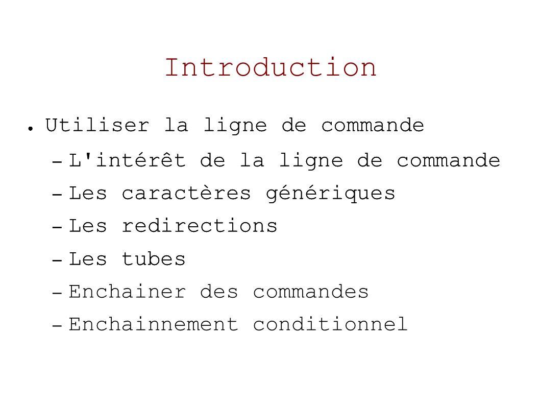 Introduction Utiliser la ligne de commande – L intérêt de la ligne de commande – Les caractères génériques – Les redirections – Les tubes Utiliser la ligne de commande – L intérêt de la ligne de commande – Les caractères génériques – Les redirections – Les tubes – Enchainer des commandes – Enchainnement conditionnel