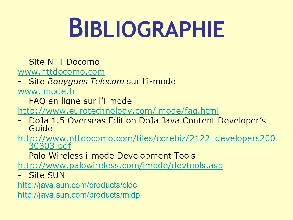 B IBLIOGRAPHIE -Site NTT Docomo www.nttdocomo.com -Site Bouygues Telecom sur li-mode www.imode.fr -FAQ en ligne sur li-mode http://www.eurotechnology.com/imode/faq.html -DoJa 1.5 Overseas Edition DoJa Java Content Developers Guide http://www.nttdocomo.com/files/corebiz/2122_developers200 30303.pdf -Palo Wireless i-mode Development Tools http://www.palowireless.com/imode/devtools.asp -Site SUN http://java.sun.com/products/cldc http://java.sun.com/products/midp