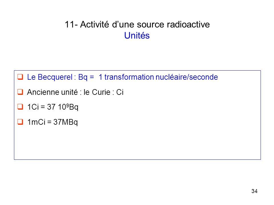 34 11- Activité dune source radioactive Unités Le Becquerel : Bq = 1 transformation nucléaire/seconde Ancienne unité : le Curie : Ci 1Ci = 37 10 9 Bq
