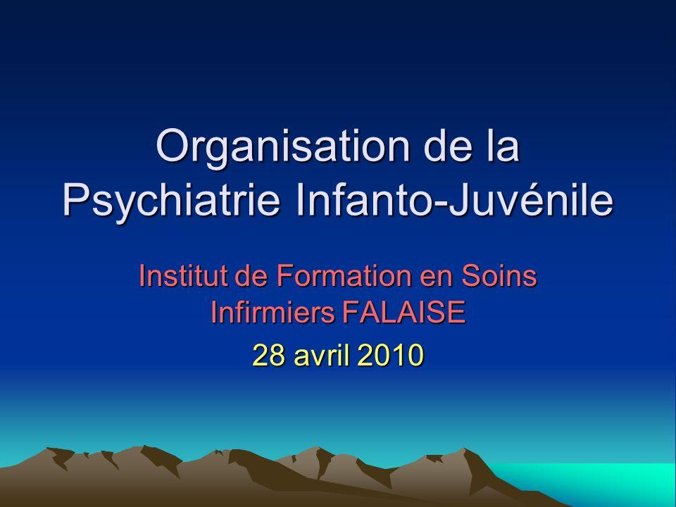 Organisation de la Psychiatrie Infanto-Juvénile Institut de Formation en Soins Infirmiers FALAISE 28 avril 2010