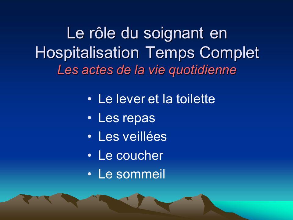 Le rôle du soignant en Hospitalisation Temps Complet Les actes de la vie quotidienne Le lever et la toilette Les repas Les veillées Le coucher Le somm