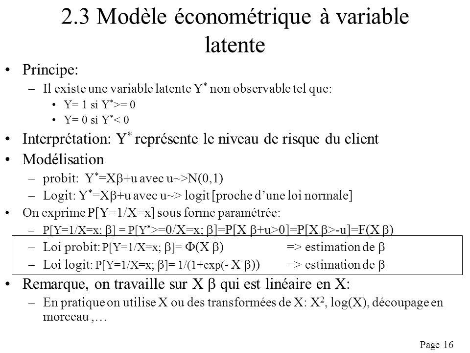 Page 16 2.3 Modèle économétrique à variable latente Principe: –Il existe une variable latente Y * non observable tel que: Y= 1 si Y * >= 0 Y= 0 si Y * < 0 Interprétation: Y * représente le niveau de risque du client Modélisation –probit: Y * =X +u avec u~>N(0,1) –Logit: Y * =X +u avec u~> logit [proche dune loi normale] On exprime P[Y=1/X=x] sous forme paramétrée: –P[Y=1/X=x; ] = P[Y * >=0/X=x; ]=P[X +u>0]=P[X >-u]=F(X ) –Loi probit: P[Y=1/X=x; ]= (X )=> estimation de –Loi logit: P[Y=1/X=x; ]= 1/(1+exp(- X )) => estimation de Remarque, on travaille sur X qui est linéaire en X: –En pratique on utilise X ou des transformées de X: X 2, log(X), découpage en morceau,…