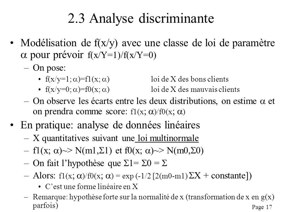 Page 17 2.3 Analyse discriminante Modélisation de f(x/y) avec une classe de loi de paramètre pour prévoir f(x/Y=1)/f(x/Y=0) –On pose: f(x/y=1; )=f1(x; ) loi de X des bons clients f(x/y=0; )=f0(x; )loi de X des mauvais clients –On observe les écarts entre les deux distributions, on estime et on prendra comme score: f1(x ; )/f0(x ; ) En pratique: analyse de données linéaires –X quantitatives suivant une loi multinormale –f1(x; )~> N(m1, 1) et f0(x; )~> N(m0, 0) –On fait lhypothèse que 1= 0 = –Alors: f1(x ; )/f0(x ; ) = exp (-1/2 [2(m0-m1) X + constante]) Cest une forme linéaire en X –Remarque: hypothèse forte sur la normalité de x (transformation de x en g(x) parfois)