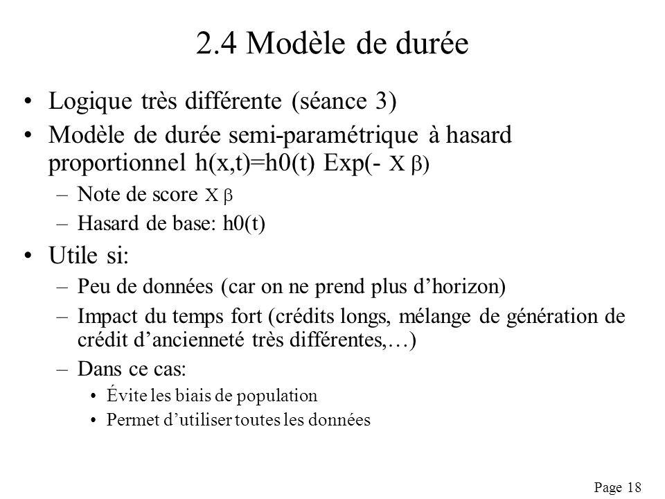 Page 18 2.4 Modèle de durée Logique très différente (séance 3) Modèle de durée semi-paramétrique à hasard proportionnel h(x,t)=h0(t) Exp(- X ) –Note de score X –Hasard de base: h0(t) Utile si: –Peu de données (car on ne prend plus dhorizon) –Impact du temps fort (crédits longs, mélange de génération de crédit dancienneté très différentes,…) –Dans ce cas: Évite les biais de population Permet dutiliser toutes les données