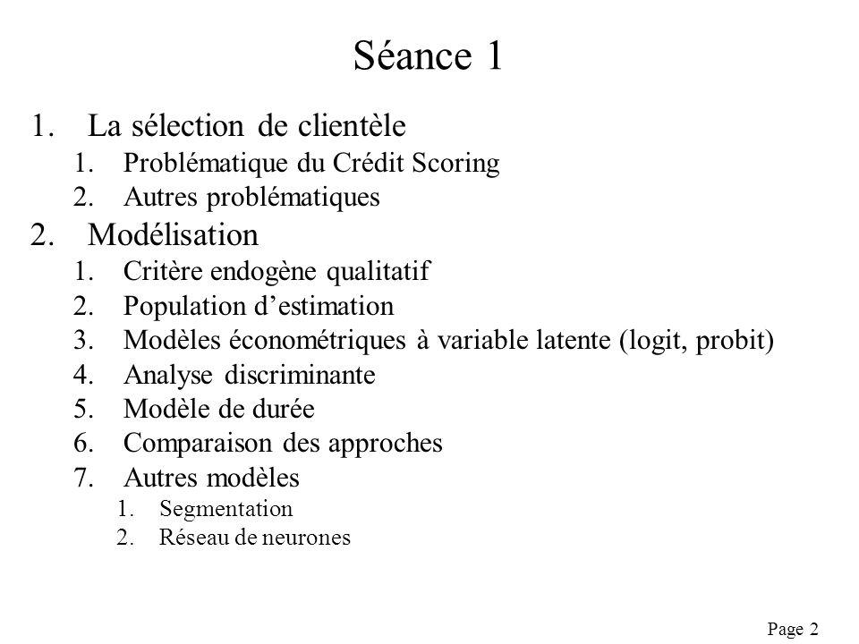 Page 2 Séance 1 1.La sélection de clientèle 1.Problématique du Crédit Scoring 2.Autres problématiques 2.Modélisation 1.Critère endogène qualitatif 2.Population destimation 3.Modèles économétriques à variable latente (logit, probit) 4.Analyse discriminante 5.Modèle de durée 6.Comparaison des approches 7.Autres modèles 1.Segmentation 2.Réseau de neurones