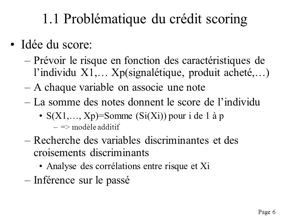 Page 7 1.1 Problématique du crédit scoring Types de variables disponibles: –Par domaine : signalétique, produit, risque –Par origine: déclaratif client, comportement observé, fichiers externes Les variables disponibles dépendent: –Du type de client (particulier, entreprise,…) –Du type de relation (prospect, client,…) –Du type demprunt (immobilier, crédit consommation,…) –Du type de distribution (Octroi, Pre-acceptation,…) Les catégories les plus fréquentes: –Mesure de solvabilité (revenu, CSP…) –Mesure de stabilité (ancienneté dans lemploi, enfants,…) –Comportement passé (bon-mauvais payeurs, épargnants,..) –Déclaratif