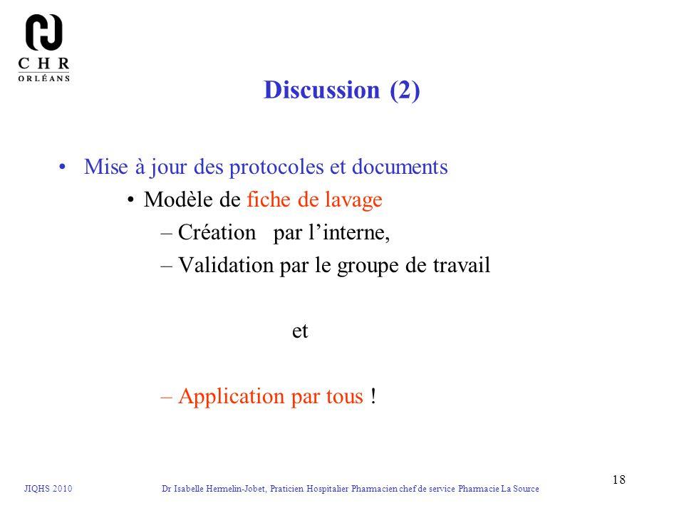 JIQHS 2010 Dr Isabelle Hermelin-Jobet, Praticien Hospitalier Pharmacien chef de service Pharmacie La Source 18 Discussion (2) Mise à jour des protocol