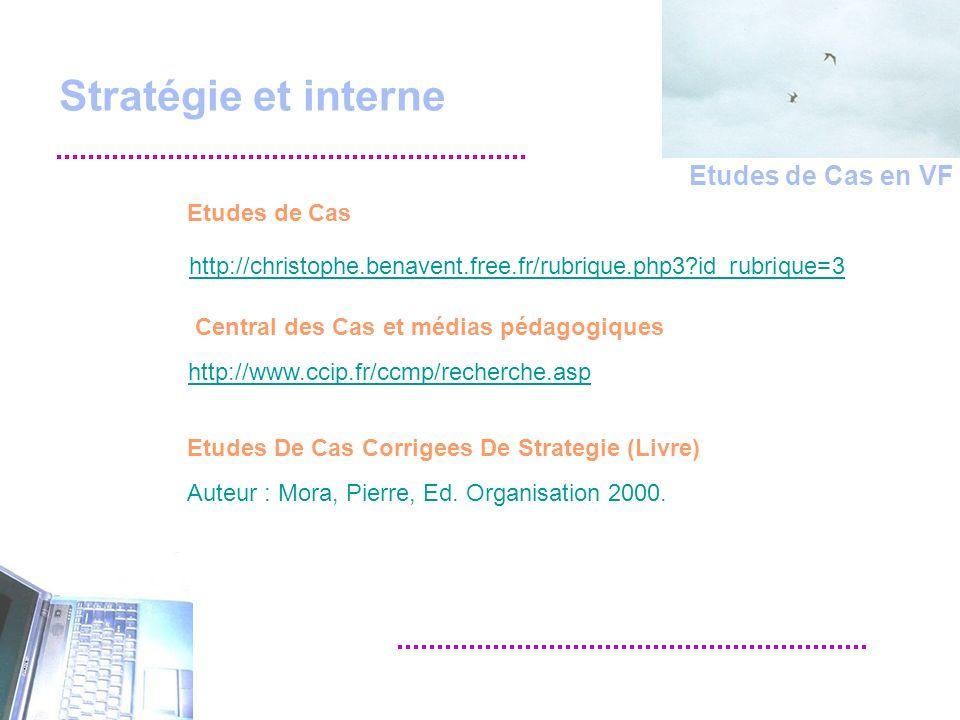 Stratégie et interne http://christophe.benavent.free.fr/rubrique.php3 id_rubrique=3 Etudes de Cas http://www.ccip.fr/ccmp/recherche.asp Central des Cas et médias pédagogiques Etudes de Cas en VF Etudes De Cas Corrigees De Strategie (Livre) Auteur : Mora, Pierre, Ed.