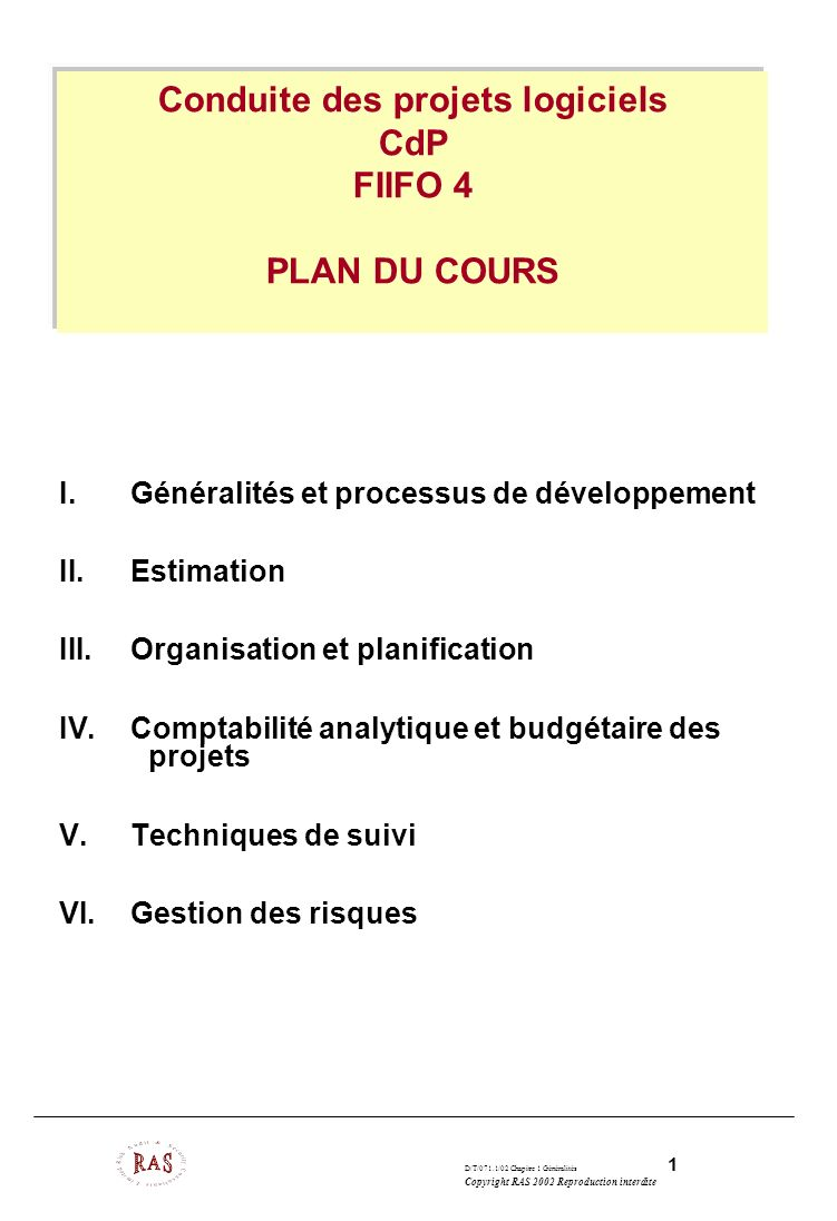 D/T/071.1/02 Chapitre 1 Généralités 1 Copyright RAS 2002 Reproduction interdite Conduite des projets logiciels CdP FIIFO 4 PLAN DU COURS I.Généralités