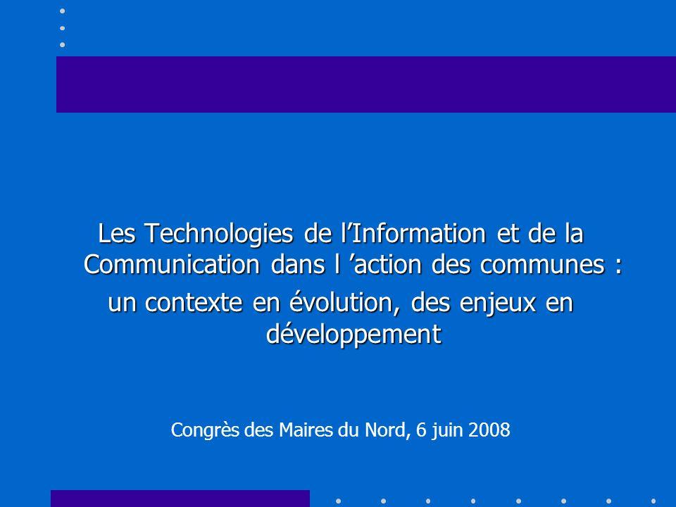 Les Technologies de lInformation et de la Communication dans l action des communes : un contexte en évolution, des enjeux en développement Congrès des Maires du Nord, 6 juin 2008