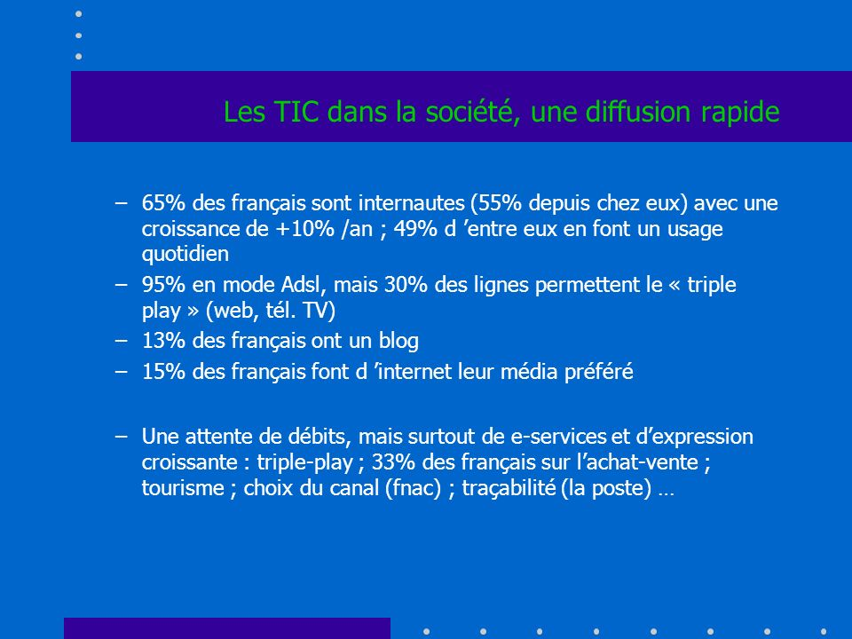 Les TIC dans la société, une diffusion rapide –65% des français sont internautes (55% depuis chez eux) avec une croissance de +10% /an ; 49% d entre eux en font un usage quotidien –95% en mode Adsl, mais 30% des lignes permettent le « triple play » (web, tél.