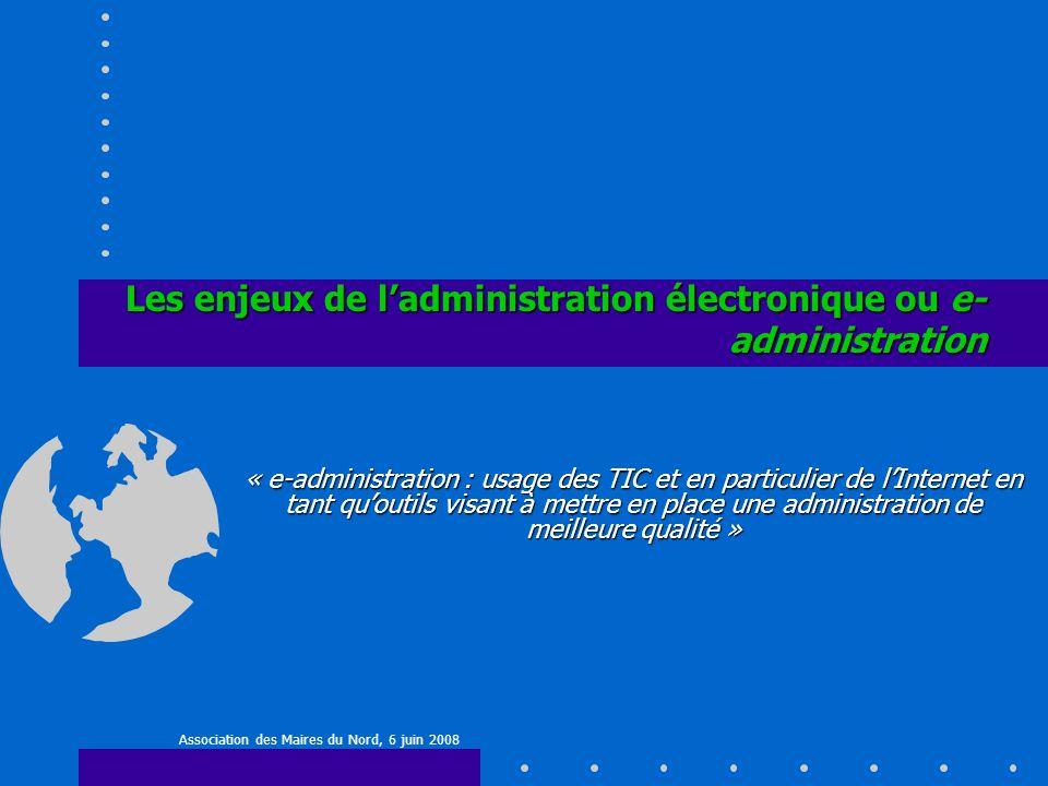 Les enjeux de ladministration électronique ou e- administration Association des Maires du Nord, 6 juin 2008 « e-administration : usage des TIC et en particulier de lInternet en tant quoutils visant à mettre en place une administration de meilleure qualité »