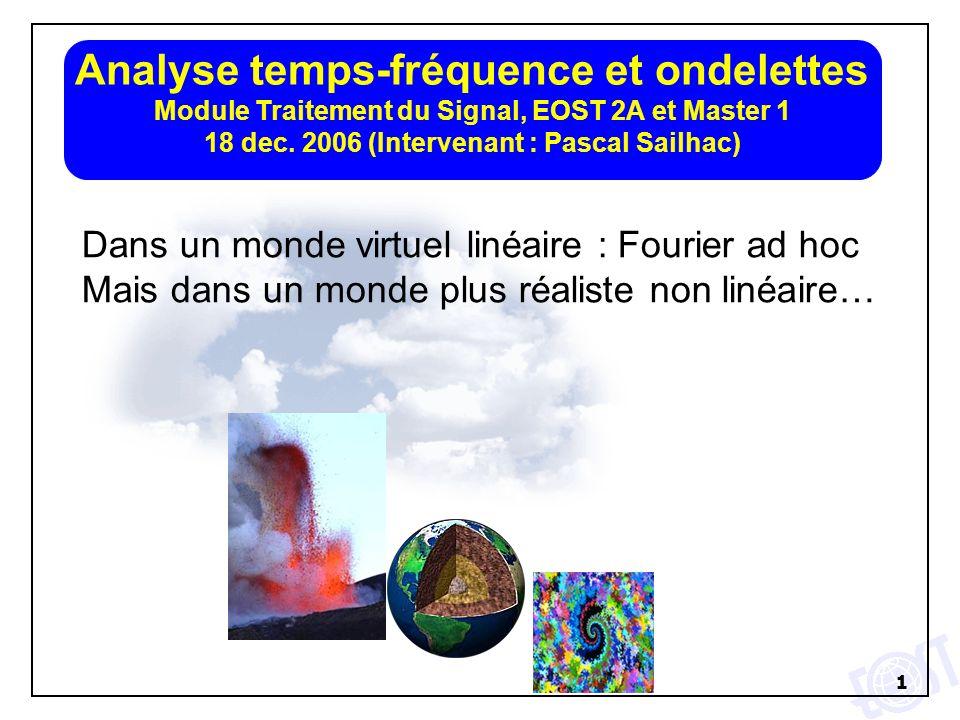 1 Analyse temps-fréquence et ondelettes Module Traitement du Signal, EOST 2A et Master 1 18 dec. 2006 (Intervenant : Pascal Sailhac) Dans un monde vir