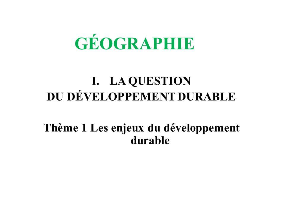 GÉOGRAPHIE I.LA QUESTION DU DÉVELOPPEMENT DURABLE Thème 1 Les enjeux du développement durable