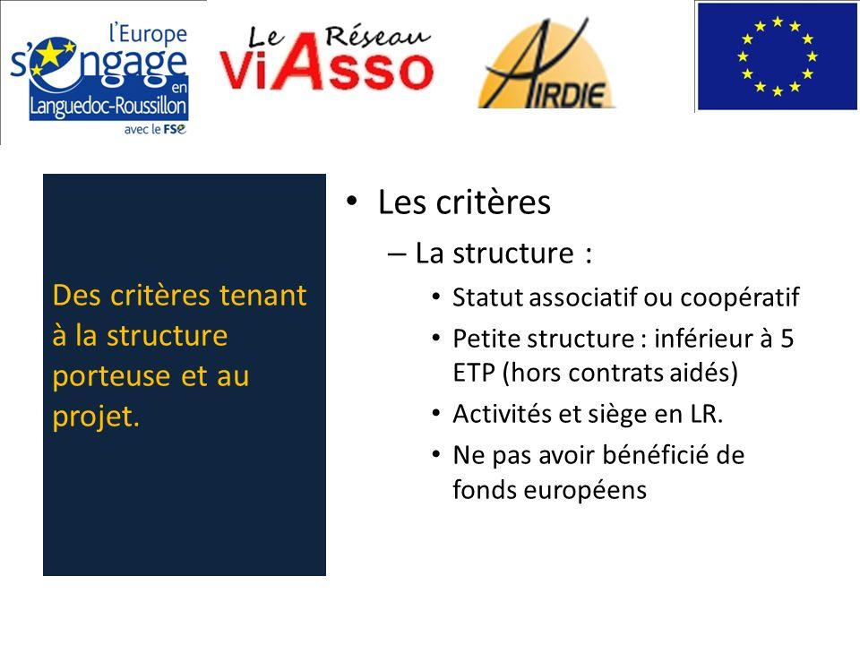 Les critères – La structure : Statut associatif ou coopératif Petite structure : inférieur à 5 ETP (hors contrats aidés) Activités et siège en LR. Ne