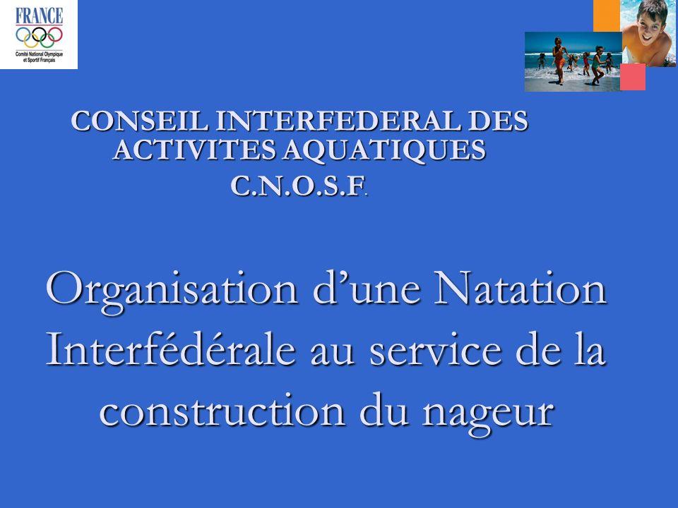 Organisation dune Natation Interfédérale au service de la construction du nageur CONSEIL INTERFEDERAL DES ACTIVITES AQUATIQUES C.N.O.S.F.
