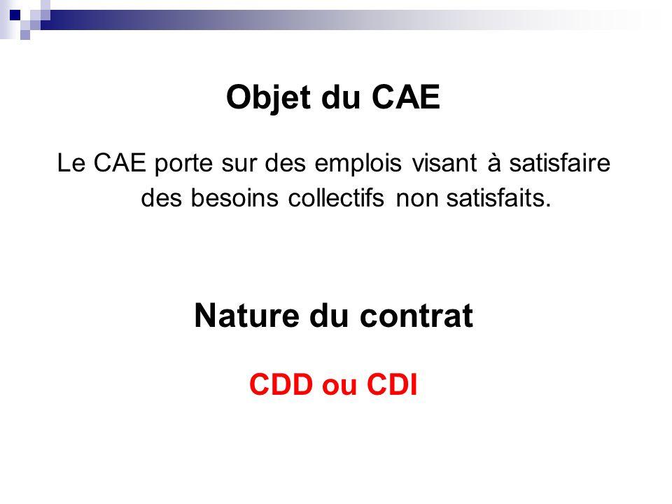 Objet du CAE Le CAE porte sur des emplois visant à satisfaire des besoins collectifs non satisfaits. Nature du contrat CDD ou CDI