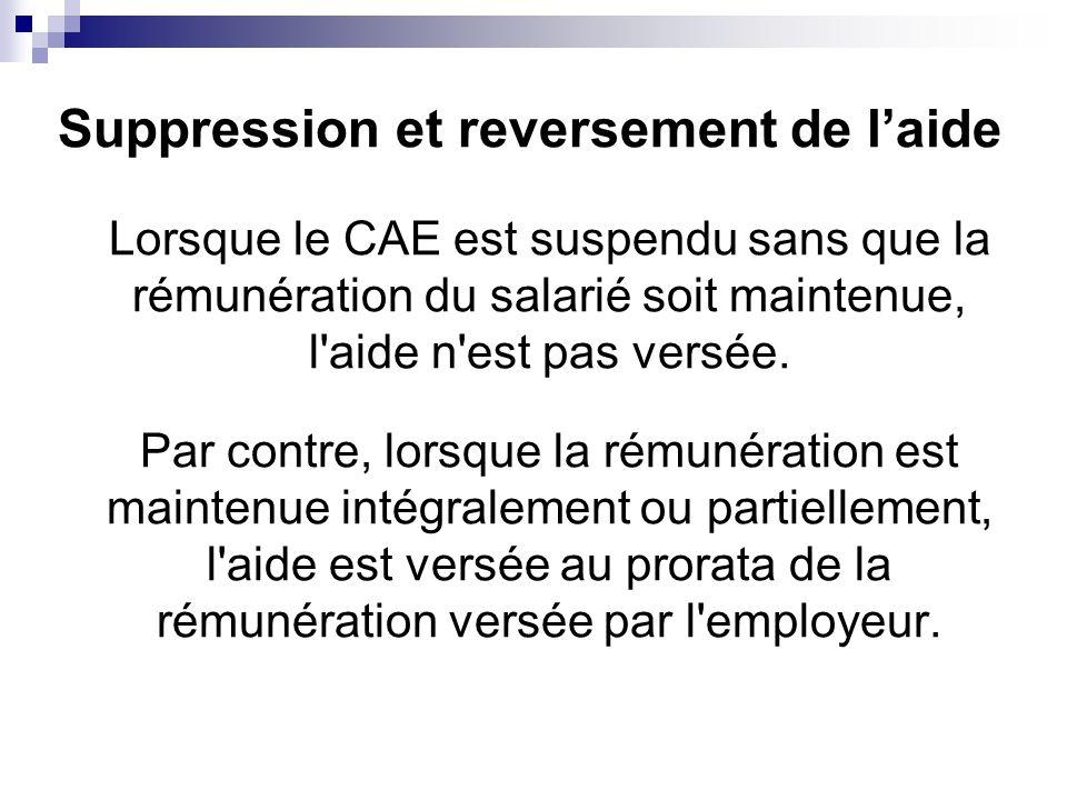 Suppression et reversement de laide Lorsque le CAE est suspendu sans que la rémunération du salarié soit maintenue, l'aide n'est pas versée. Par contr