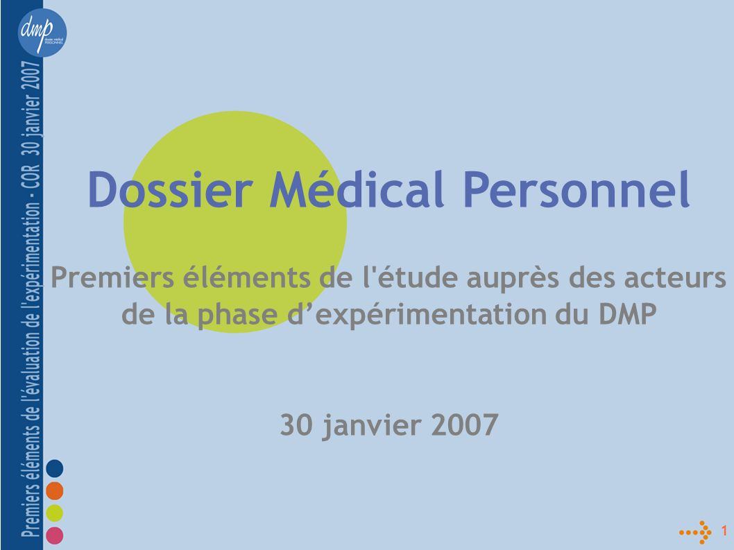 1 Dossier Médical Personnel Premiers éléments de l étude auprès des acteurs de la phase dexpérimentation du DMP 30 janvier 2007