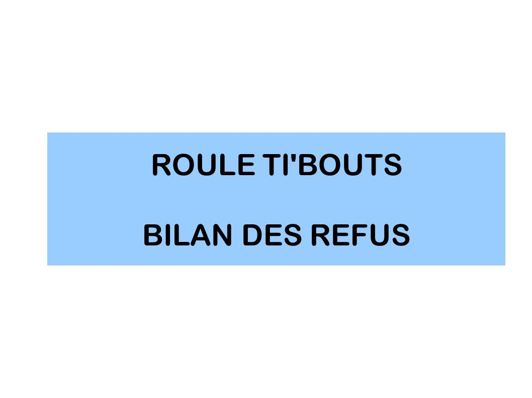 ROULE TI'BOUTS BILAN DES REFUS
