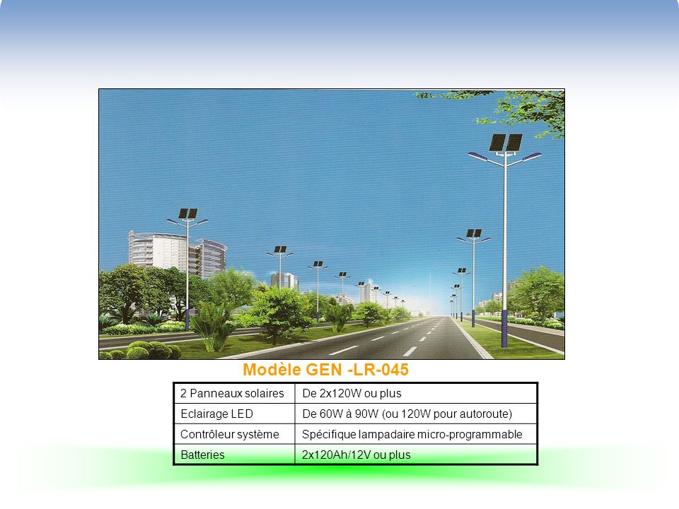 Modèle GEN -LR-045 2 Panneaux solairesDe 2x120W ou plus Eclairage LEDDe 60W à 90W (ou 120W pour autoroute) Contrôleur systèmeSpécifique lampadaire micro-programmable Batteries2x120Ah/12V ou plus