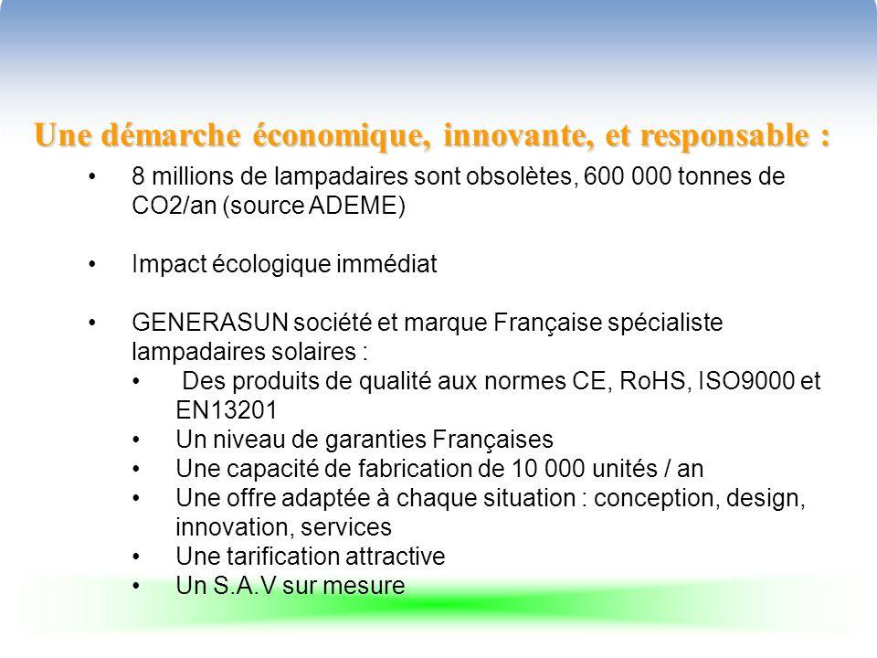 Une démarche économique, innovante, et responsable : 8 millions de lampadaires sont obsolètes, 600 000 tonnes de CO2/an (source ADEME) Impact écologique immédiat GENERASUN société et marque Française spécialiste lampadaires solaires : Des produits de qualité aux normes CE, RoHS, ISO9000 et EN13201 Un niveau de garanties Françaises Une capacité de fabrication de 10 000 unités / an Une offre adaptée à chaque situation : conception, design, innovation, services Une tarification attractive Un S.A.V sur mesure
