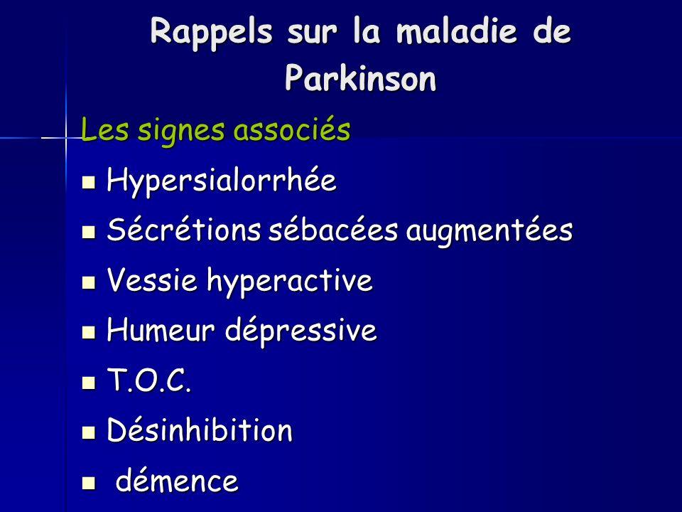 Rappels sur la maladie de Parkinson Les signes associés Hypersialorrhée Hypersialorrhée Sécrétions sébacées augmentées Sécrétions sébacées augmentées Vessie hyperactive Vessie hyperactive Humeur dépressive Humeur dépressive T.O.C.