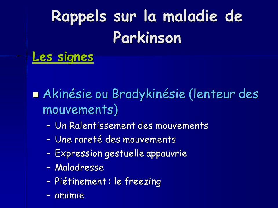 Rappels sur la maladie de Parkinson Les signes Akinésie ou Bradykinésie (lenteur des mouvements) Akinésie ou Bradykinésie (lenteur des mouvements) –Un Ralentissement des mouvements –Une rareté des mouvements –Expression gestuelle appauvrie –Maladresse –Piétinement : le freezing –amimie