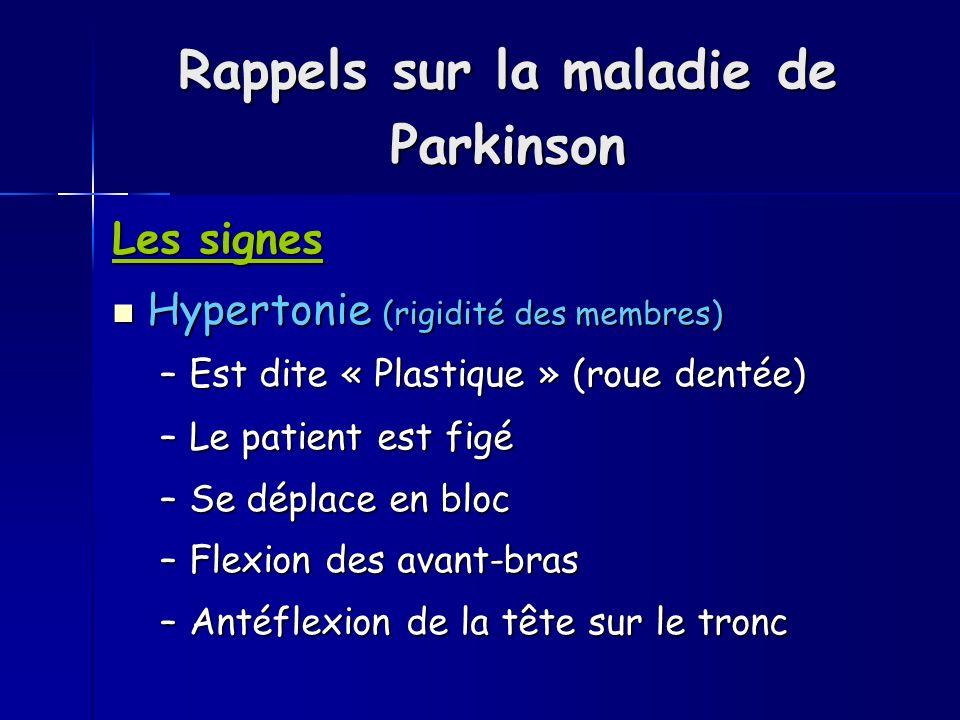 Rappels sur la maladie de Parkinson Les signes Hypertonie (rigidité des membres) Hypertonie (rigidité des membres) –Est dite « Plastique » (roue dentée) –Est dite « Plastique » (roue dentée) –Le patient est figé –Se déplace en bloc –Flexion des avant-bras –Antéflexion de la tête sur le tronc