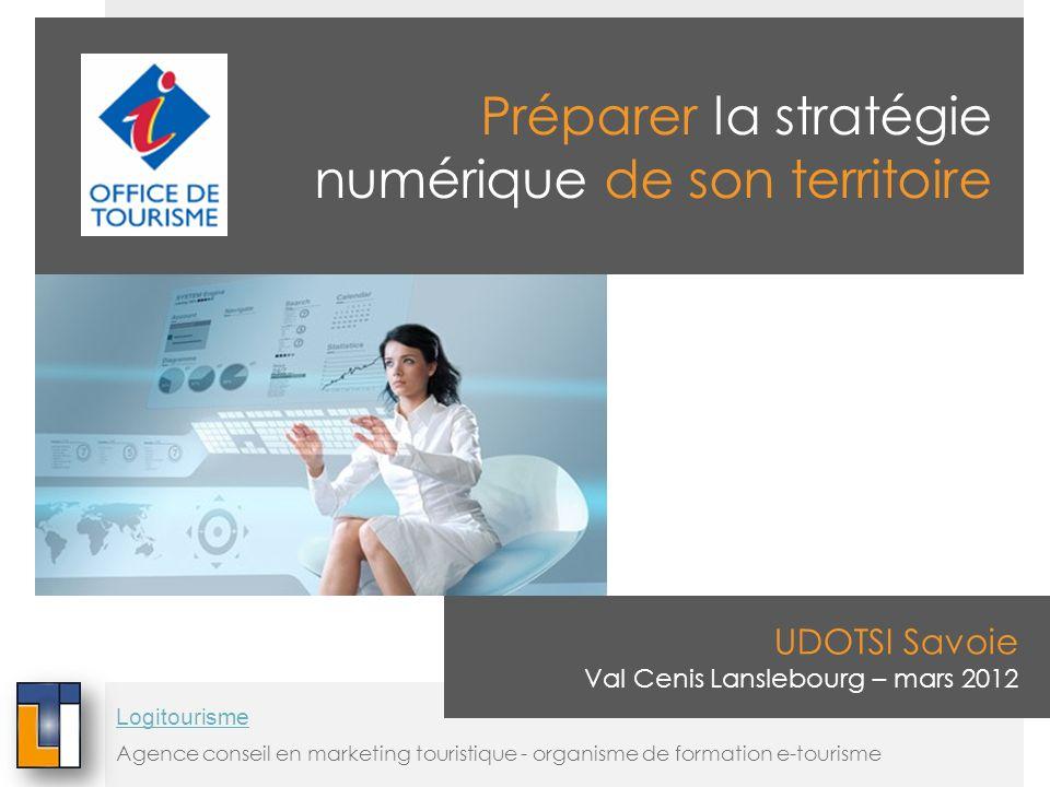 Préparer la stratégie numérique de son territoire UDOTSI Savoie Val Cenis Lanslebourg – mars 2012 Agence conseil en marketing touristique - organisme de formation e-tourisme Logitourisme