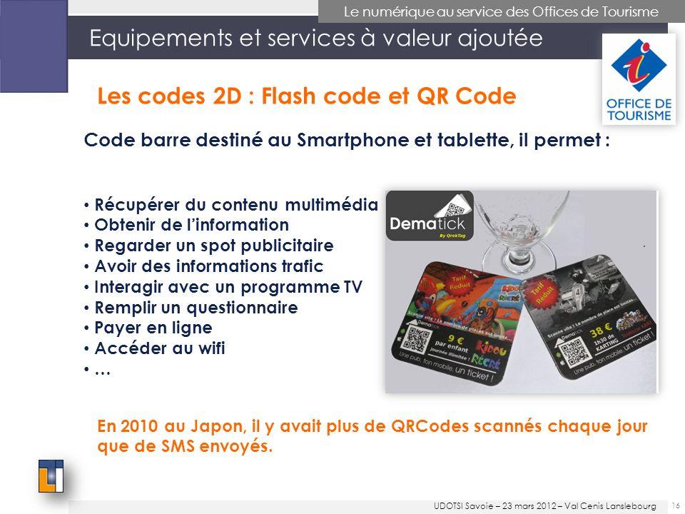 Equipements et services à valeur ajoutée Code barre destiné au Smartphone et tablette, il permet : 16 Le numérique au service des Offices de Tourisme En 2010 au Japon, il y avait plus de QRCodes scannés chaque jour que de SMS envoyés.