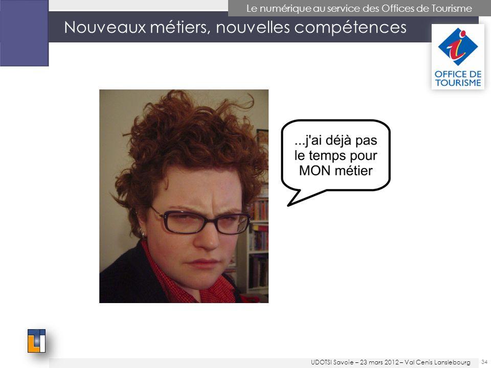 Nouveaux métiers, nouvelles compétences 34 Le numérique au service des Offices de Tourisme UDOTSI Savoie – 23 mars 2012 – Val Cenis Lanslebourg