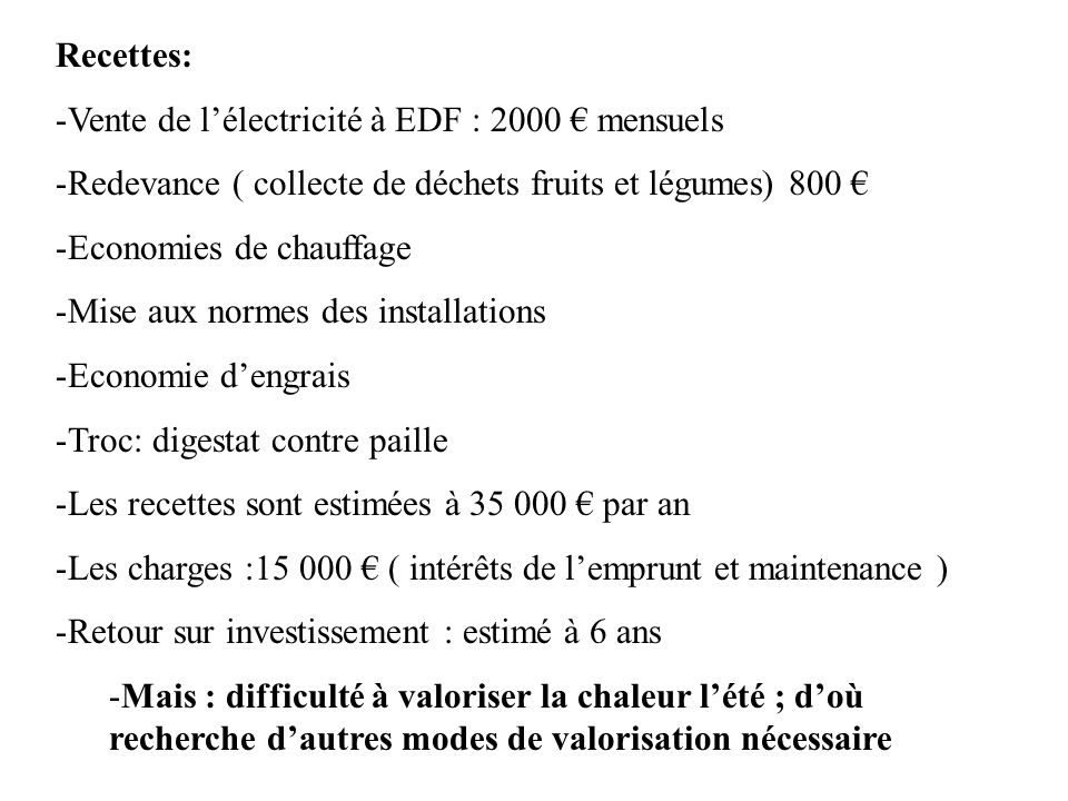 Recettes: -Vente de lélectricité à EDF : 2000 mensuels -Redevance ( collecte de déchets fruits et légumes) 800 -Economies de chauffage -Mise aux norme