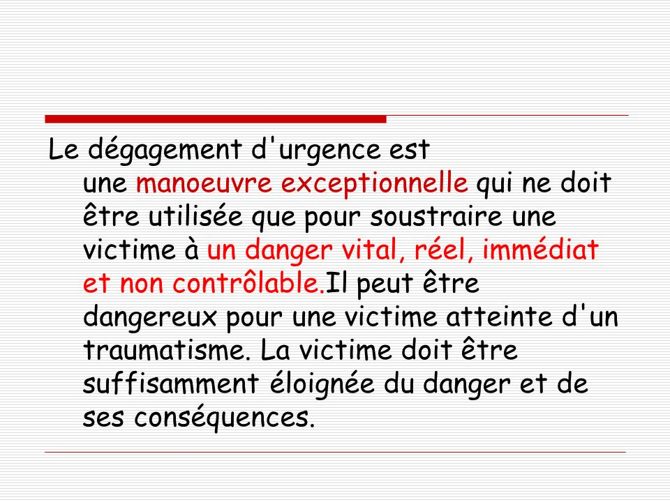 Le dégagement d'urgence est une manoeuvre exceptionnelle qui ne doit être utilisée que pour soustraire une victime à un danger vital, réel, immédiat e
