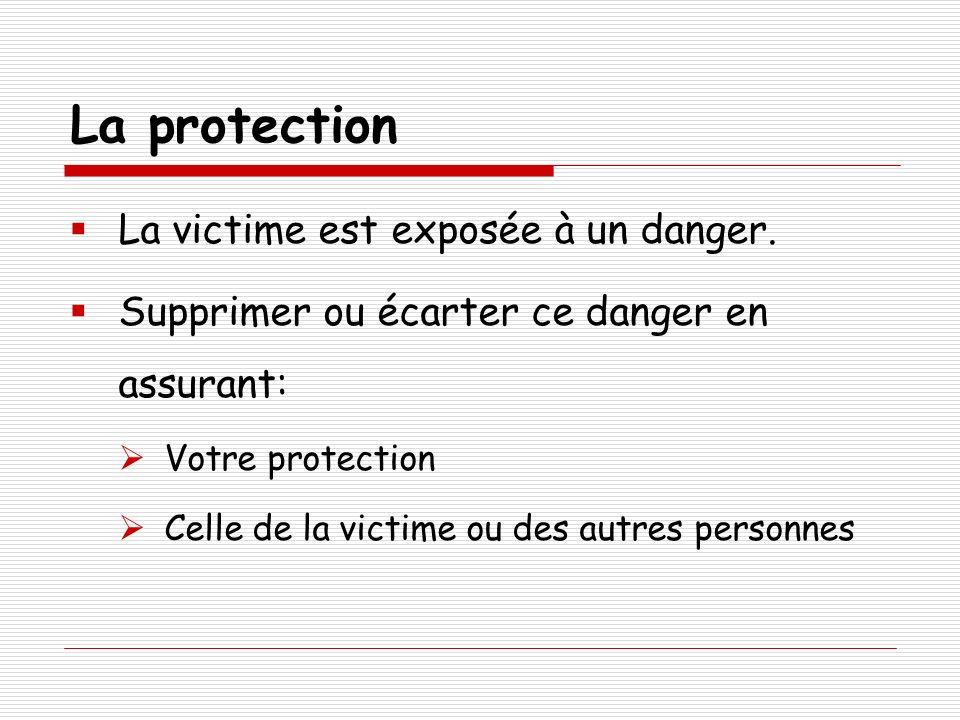 La protection La victime est exposée à un danger. Supprimer ou écarter ce danger en assurant: Votre protection Celle de la victime ou des autres perso