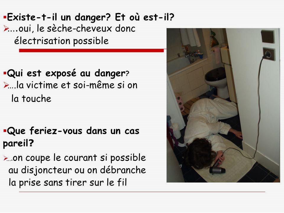 Existe-t-il un danger? Et où est-il? …. oui, le sèche-cheveux donc électrisation possible Qui est exposé au danger ? ….la victime et soi-même si on la