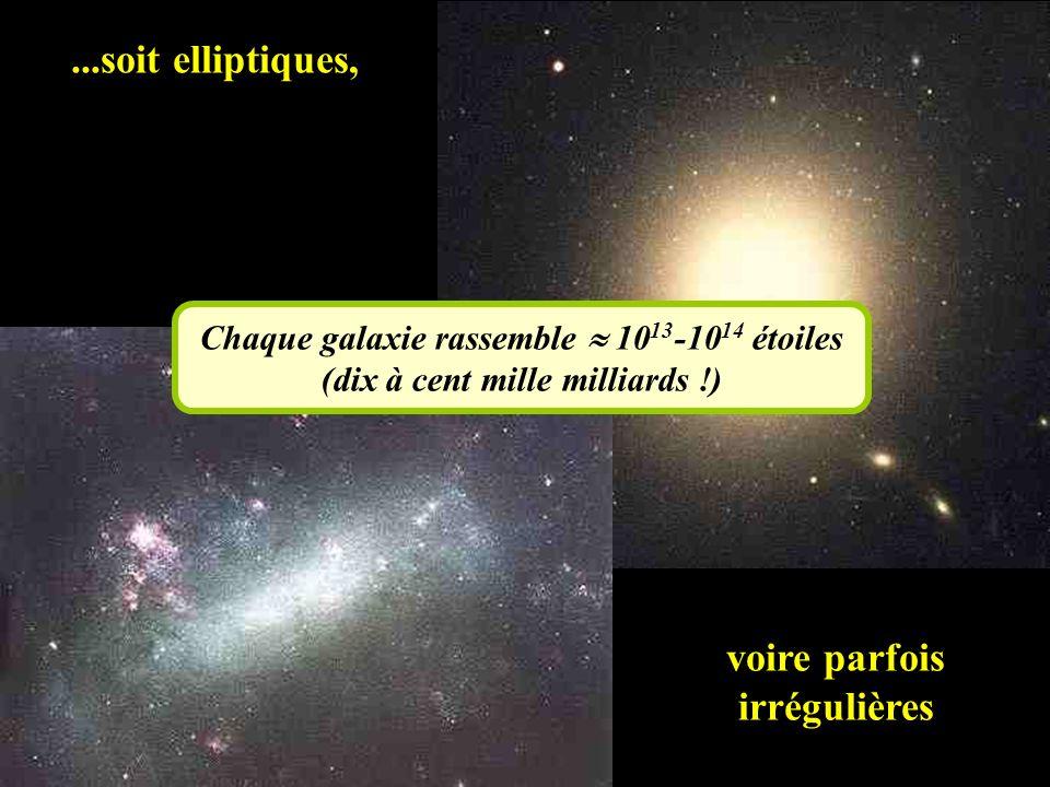 ...soit elliptiques, voire parfois irrégulières Chaque galaxie rassemble 10 13 -10 14 étoiles (dix à cent mille milliards !)