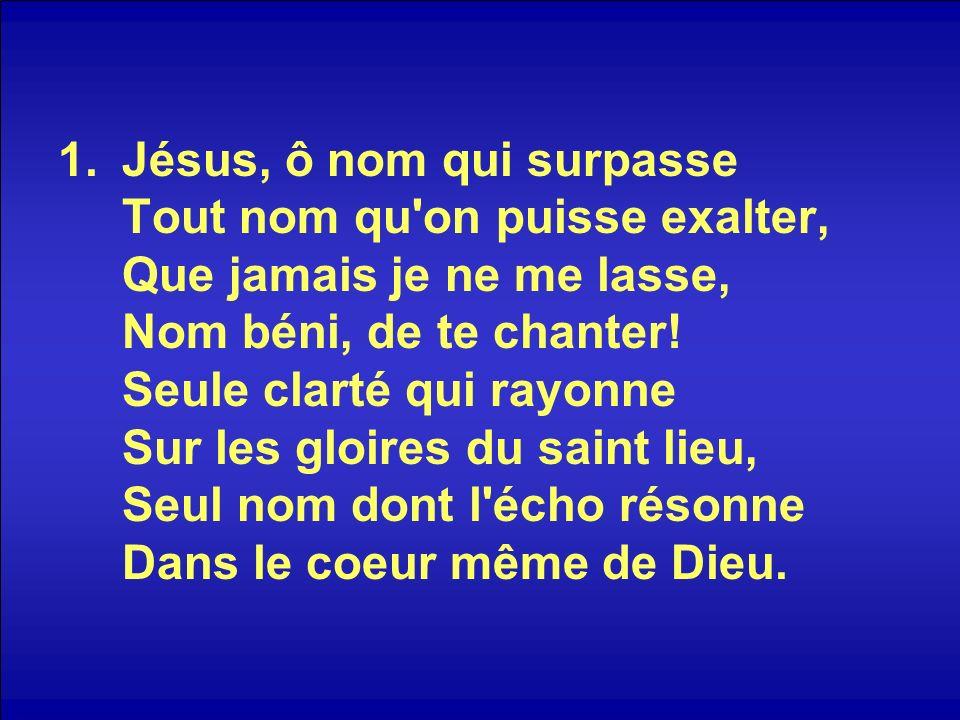 1.Jésus, ô nom qui surpasse Tout nom qu'on puisse exalter, Que jamais je ne me lasse, Nom béni, de te chanter! Seule clarté qui rayonne Sur les gloire