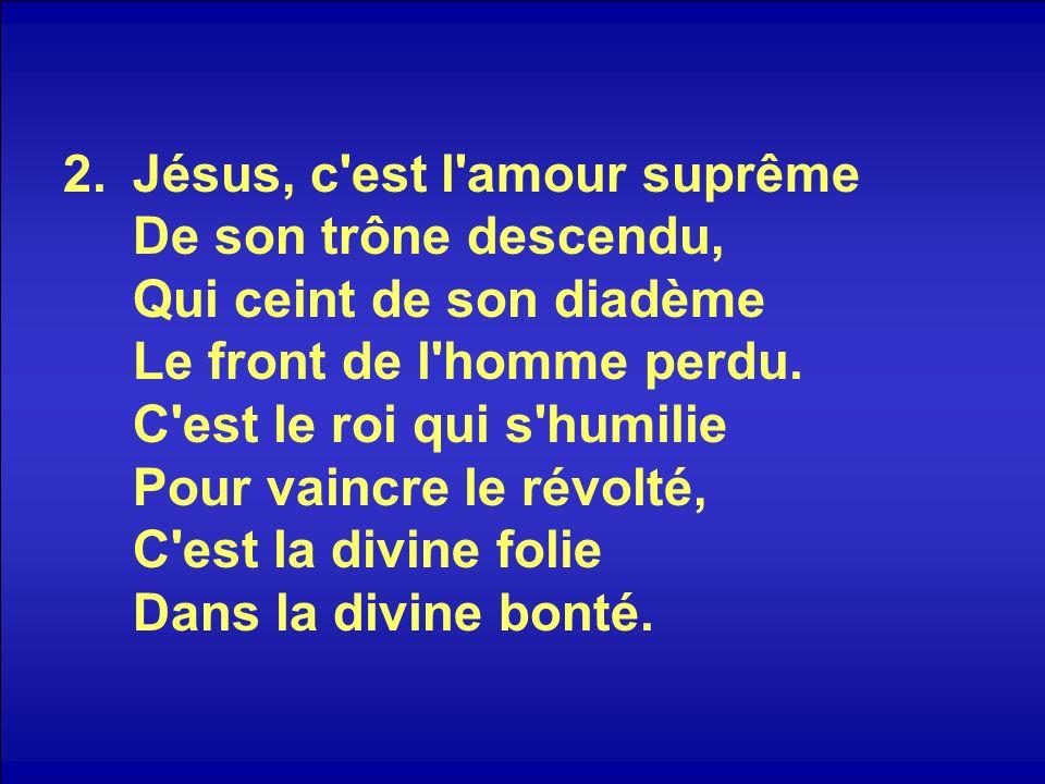 2.Jésus, c'est l'amour suprême De son trône descendu, Qui ceint de son diadème Le front de l'homme perdu. C'est le roi qui s'humilie Pour vaincre le r