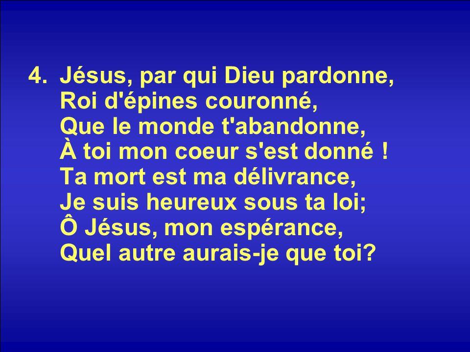 4.Jésus, par qui Dieu pardonne, Roi d'épines couronné, Que le monde t'abandonne, À toi mon coeur s'est donné ! Ta mort est ma délivrance, Je suis heur