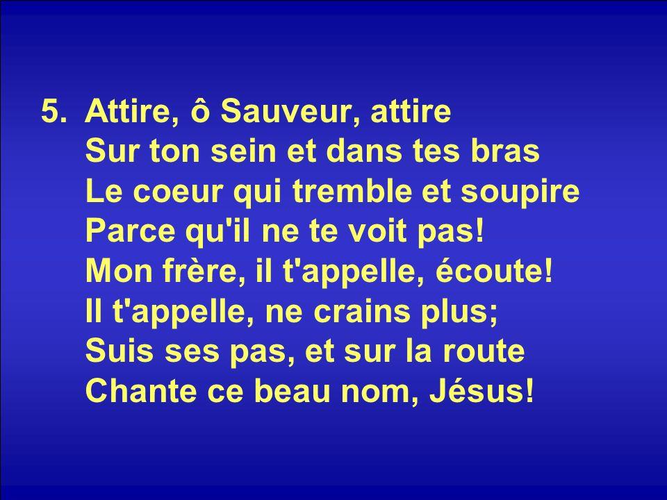 5.Attire, ô Sauveur, attire Sur ton sein et dans tes bras Le coeur qui tremble et soupire Parce qu'il ne te voit pas! Mon frère, il t'appelle, écoute!