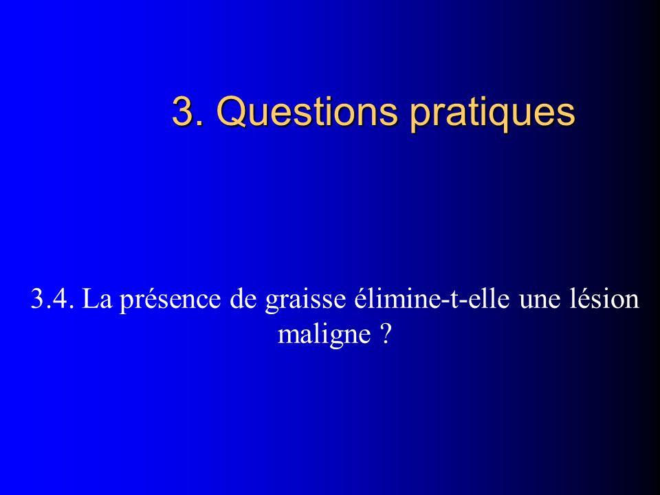 3. Questions pratiques 3.4. La présence de graisse élimine-t-elle une lésion maligne ?