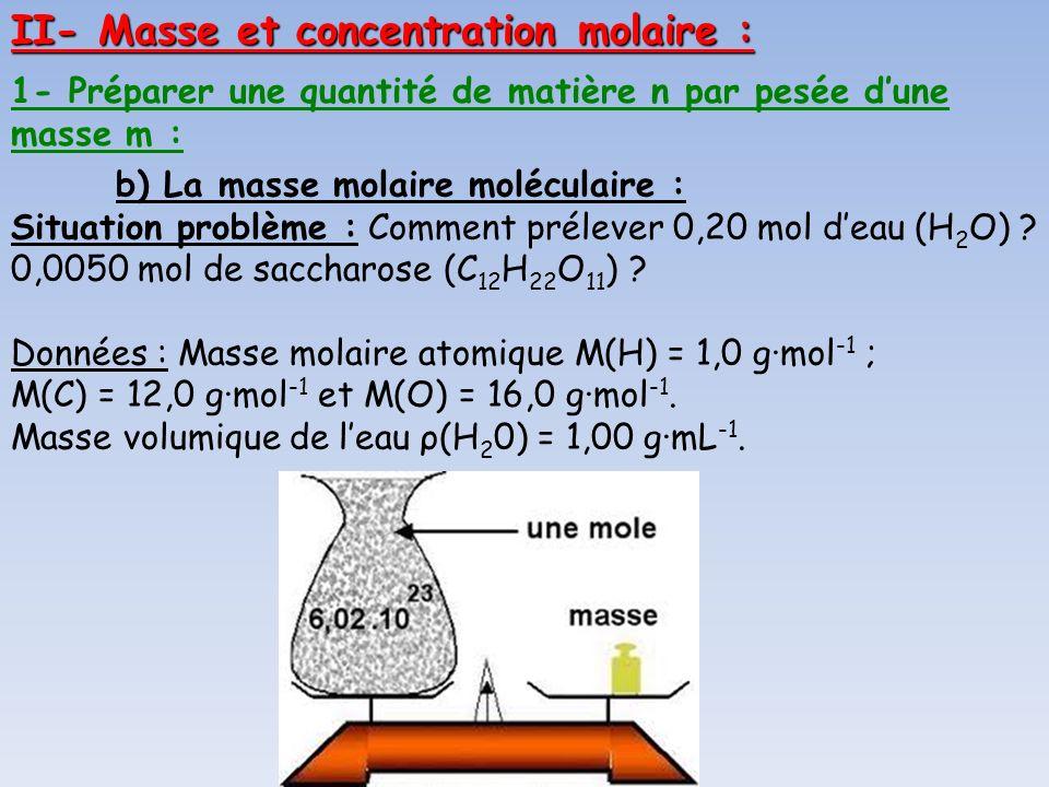 b) La masse molaire moléculaire : Situation problème : Comment prélever 0,20 mol deau (H 2 O) ? 0,0050 mol de saccharose (C 12 H 22 O 11 ) ? Données :